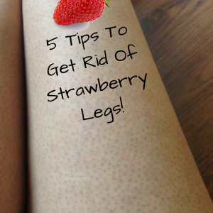 5 Tips To Get Rid Of Strawberry Legs!